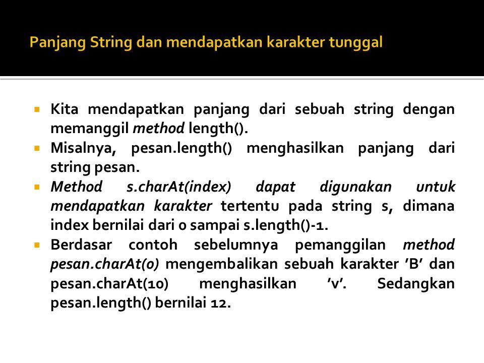  Kita mendapatkan panjang dari sebuah string dengan memanggil method length().  Misalnya, pesan.length() menghasilkan panjang dari string pesan.  M