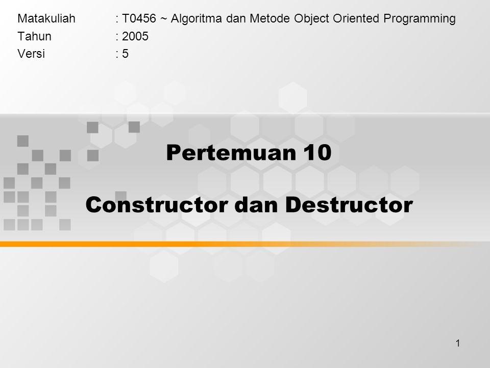 1 Pertemuan 10 Constructor dan Destructor Matakuliah: T0456 ~ Algoritma dan Metode Object Oriented Programming Tahun: 2005 Versi: 5