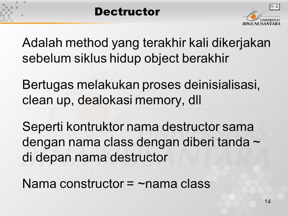 14 Dectructor Adalah method yang terakhir kali dikerjakan sebelum siklus hidup object berakhir Bertugas melakukan proses deinisialisasi, clean up, dea