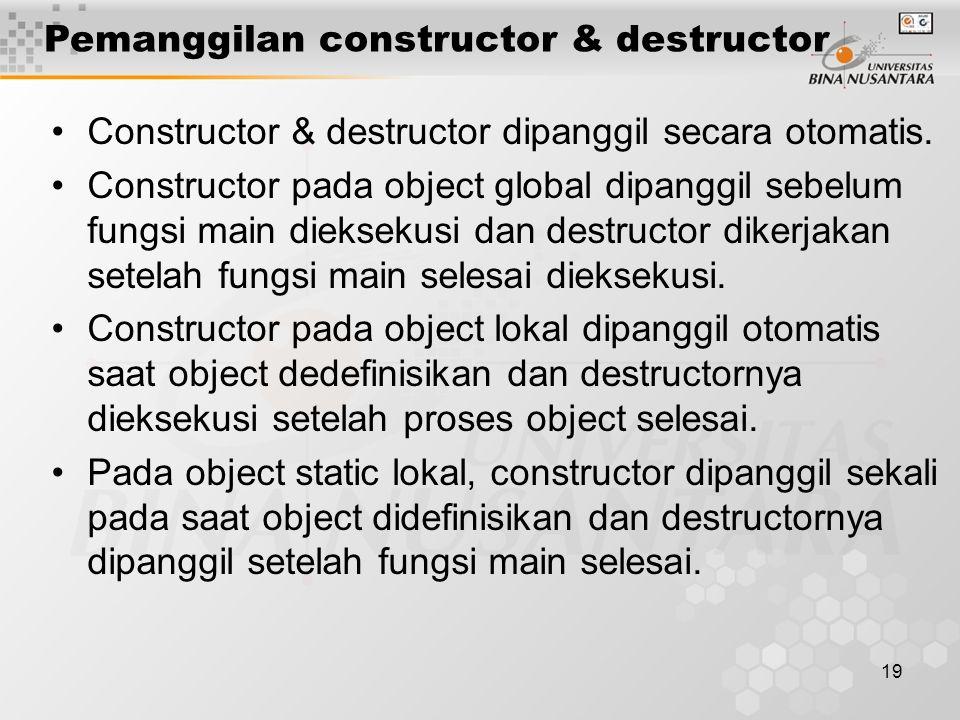 19 Constructor & destructor dipanggil secara otomatis. Constructor pada object global dipanggil sebelum fungsi main dieksekusi dan destructor dikerjak