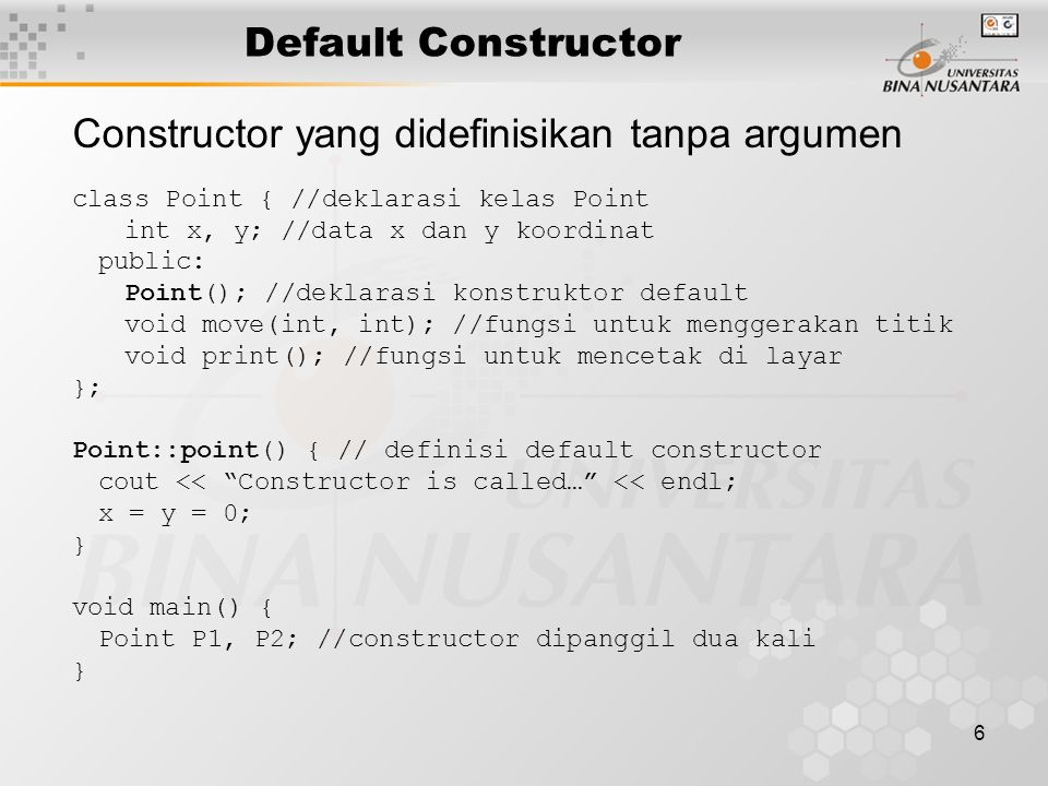 6 Default Constructor Constructor yang didefinisikan tanpa argumen class Point { //deklarasi kelas Point int x, y; //data x dan y koordinat public: Po