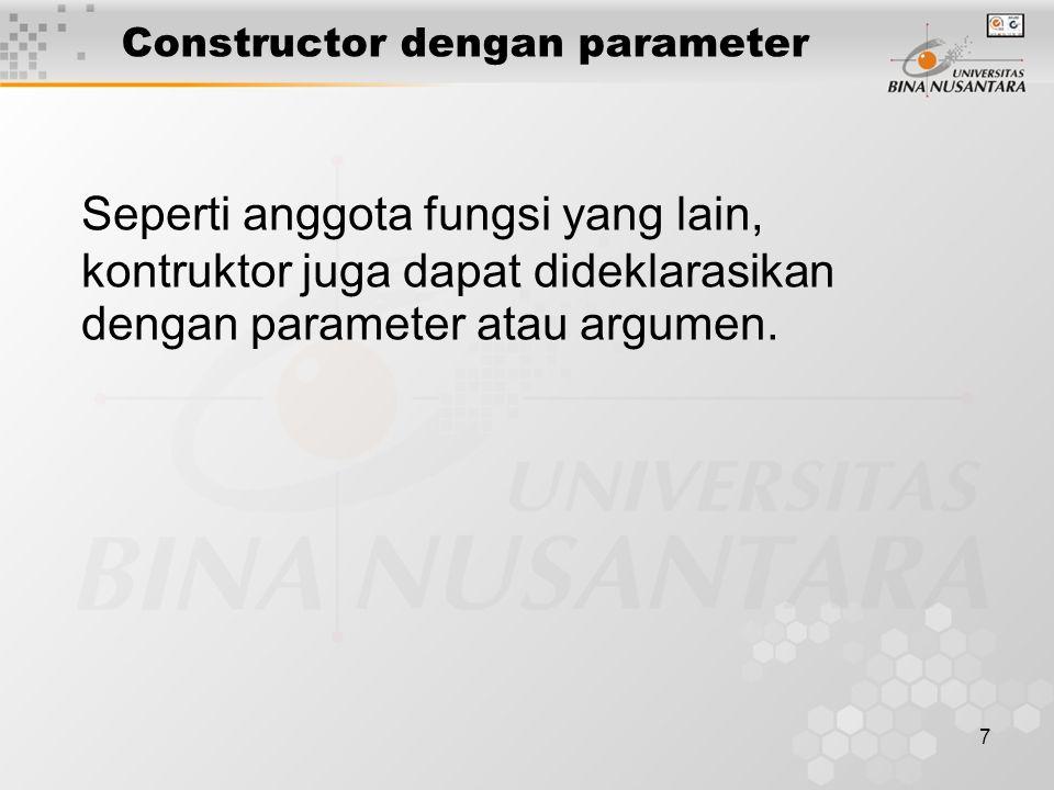 8 class Point { //deklarasi kelas Point int x, y; //data x dan y koordinat public: Point(int, int); //constructor declaration void move(int, int); //fungsi untuk menggerakan titik void print(); //fungsi untuk mencetak di layar }; //definisi constructor dengan parameter Point::point(int x1, int y1) { cout << Constructor is called… << endl; if (x1 < 0) x = 0; else x = x1; if (y1 < 0) y = 0; else y = y1; } // main program void main() { Point P1(20, 50), P2(-10, 8); //dipanggil dua kali Point p3; //ERROR } Contoh