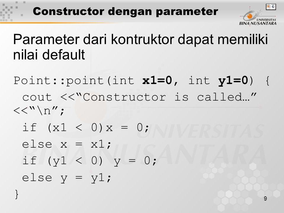 10 Dengan konstruktor ini obyek dapat dicipta dengan: Point P1(15, 75); //x=15, y=75 Point P2(100); //x=100, y=0 Sebagai kontruktor default: Point P3; //x=0, y=0 Constructor dengan parameter