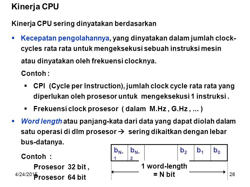 4/24/201526 Kinerja CPU sering dinyatakan berdasarkan  Kecepatan pengolahannya, yang dinyatakan dalam jumlah clock- cycles rata rata untuk mengeksekusi sebuah instruksi mesin atau dinyatakan oleh frekuensi clocknya.