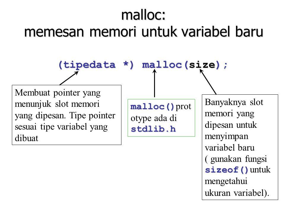 malloc: memesan memori untuk variabel baru (tipedata *) malloc(size); Membuat pointer yang menunjuk slot memori yang dipesan. Tipe pointer sesuai tipe