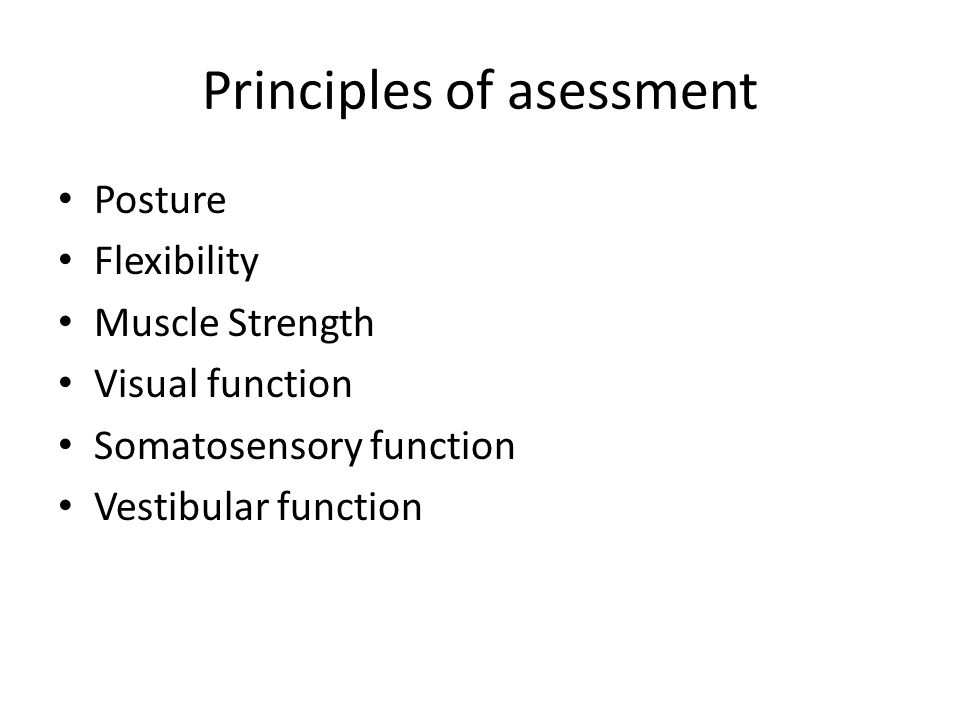 Principles of asessment Posture Flexibility Muscle Strength Visual function Somatosensory function Vestibular function