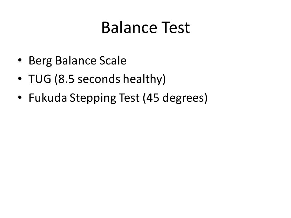 Balance Test Berg Balance Scale TUG (8.5 seconds healthy) Fukuda Stepping Test (45 degrees)