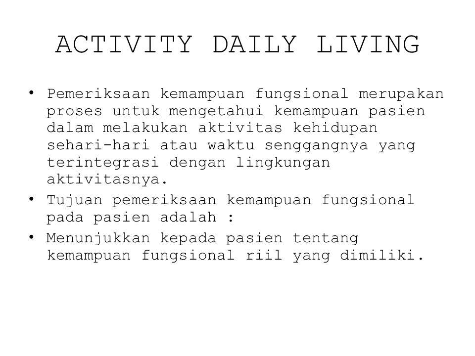 ACTIVITY DAILY LIVING Pemeriksaan kemampuan fungsional merupakan proses untuk mengetahui kemampuan pasien dalam melakukan aktivitas kehidupan sehari-hari atau waktu senggangnya yang terintegrasi dengan lingkungan aktivitasnya.
