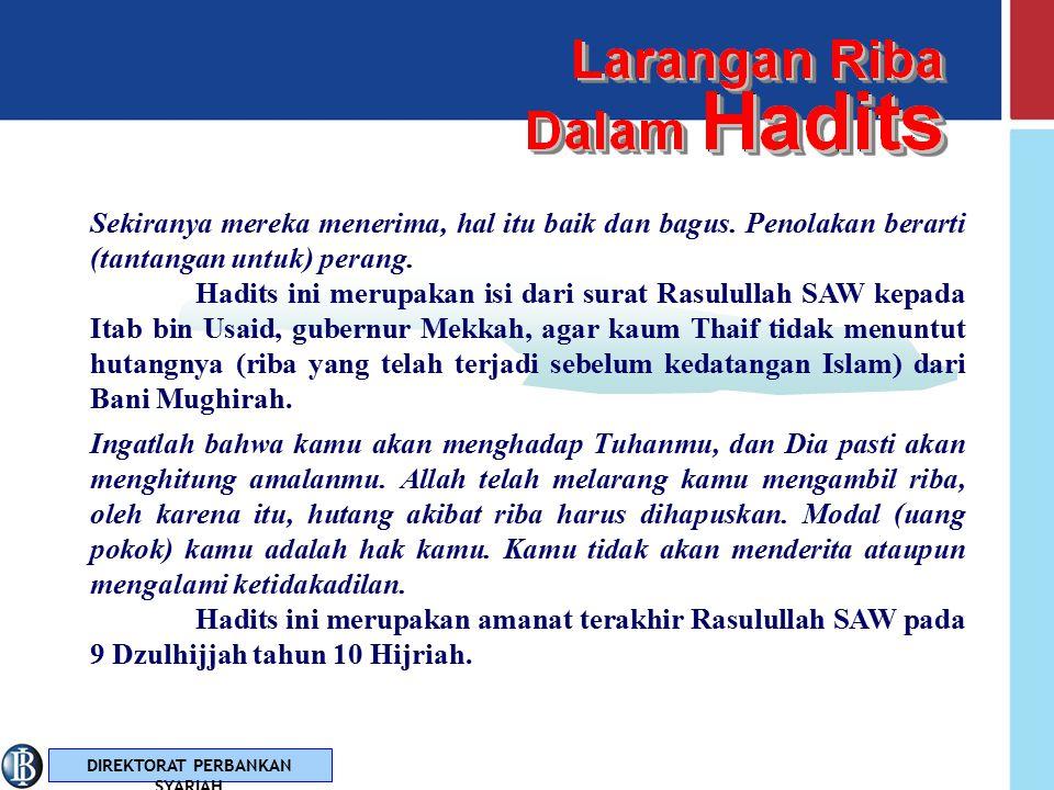 DIREKTORAT PERBANKAN SYARIAH Larangan Riba Dalam Hadits Hadits juga merupakan sumber rujukan, selain Al Qur'an, bagi umat Islam untuk mengesahkan atau mendapatkan keterangan lebih lanjut dari nash / teks peraturan yang telah digariskan Al Qur'an