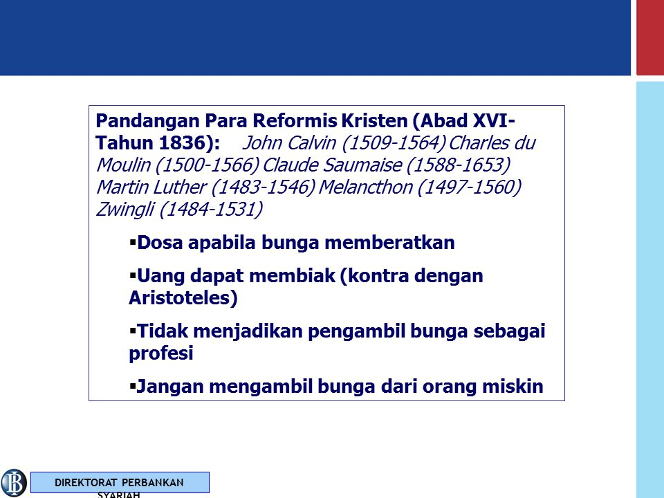 DIREKTORAT PERBANKAN SYARIAH Pandangan Para Sarjana Kristen (Abad XII-XV): Robert of Courcon (1152-1218), William Auxxerre (1160- 1220), St.Raymond of Pennafore (1180-1278), St.Bonaventure (1221-1274) St.Thomas Aquinas (1225- 1274) Bunga dibedakan menjadi interest dan usury Niat atau perbuatan untuk mendapatkan keuntungan dengan memberikan pinjaman adalah suatu dosa yang bertentangan dengan konsep keadilan Mengambil bunga dari pinjaman diperbolehkan, namun haram atau tidaknya tergantung niat si pemberi hutang.