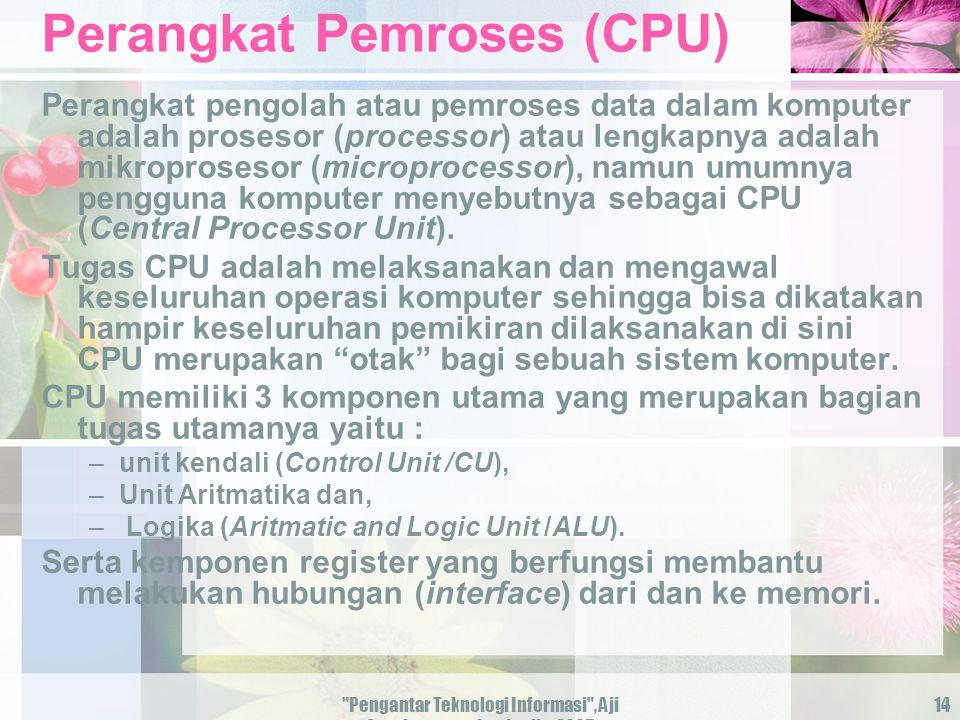 Pengantar Teknologi Informasi , Aji Supriyanto, salemba-jkt-2005 14 Perangkat Pemroses (CPU) Perangkat pengolah atau pemroses data dalam komputer adalah prosesor (processor) atau lengkapnya adalah mikroprosesor (microprocessor), namun umumnya pengguna komputer menyebutnya sebagai CPU (Central Processor Unit).