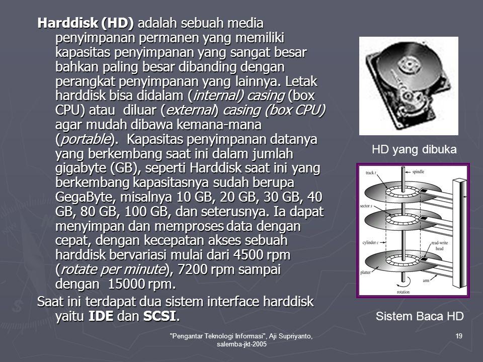 Pengantar Teknologi Informasi , Aji Supriyanto, salemba-jkt-2005 19 Harddisk (HD) adalah sebuah media penyimpanan permanen yang memiliki kapasitas penyimpanan yang sangat besar bahkan paling besar dibanding dengan perangkat penyimpanan yang lainnya.
