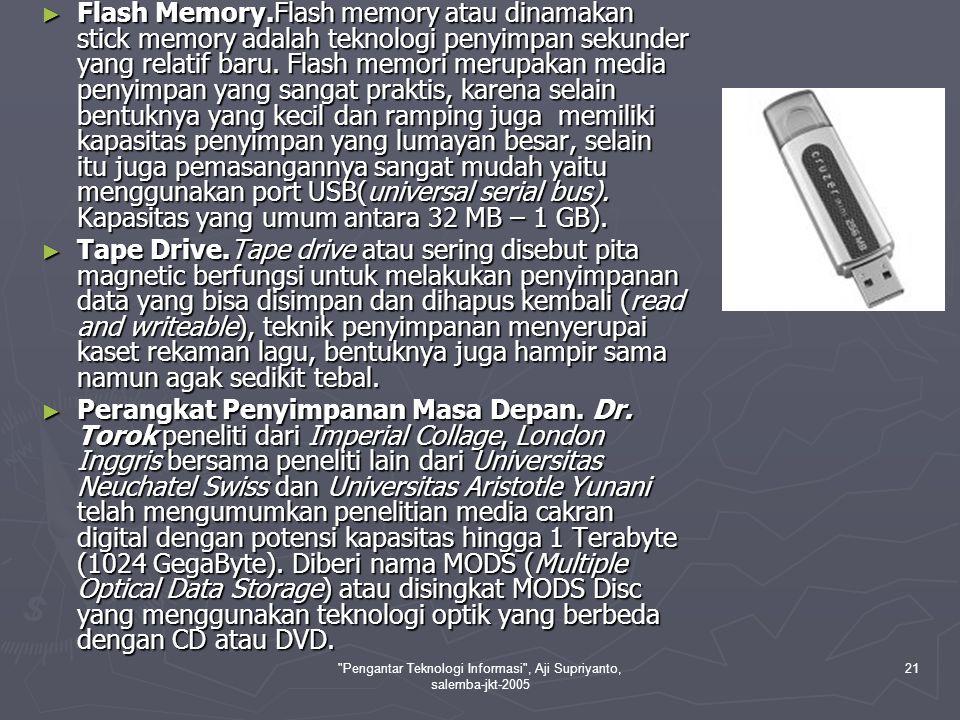 Pengantar Teknologi Informasi , Aji Supriyanto, salemba-jkt-2005 21 ► Flash Memory.Flash memory atau dinamakan stick memory adalah teknologi penyimpan sekunder yang relatif baru.
