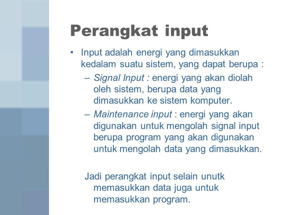 Perangkat input Input adalah energi yang dimasukkan kedalam suatu sistem, yang dapat berupa : –Signal Input : energi yang akan diolah oleh sistem, berupa data yang dimasukkan ke sistem komputer.