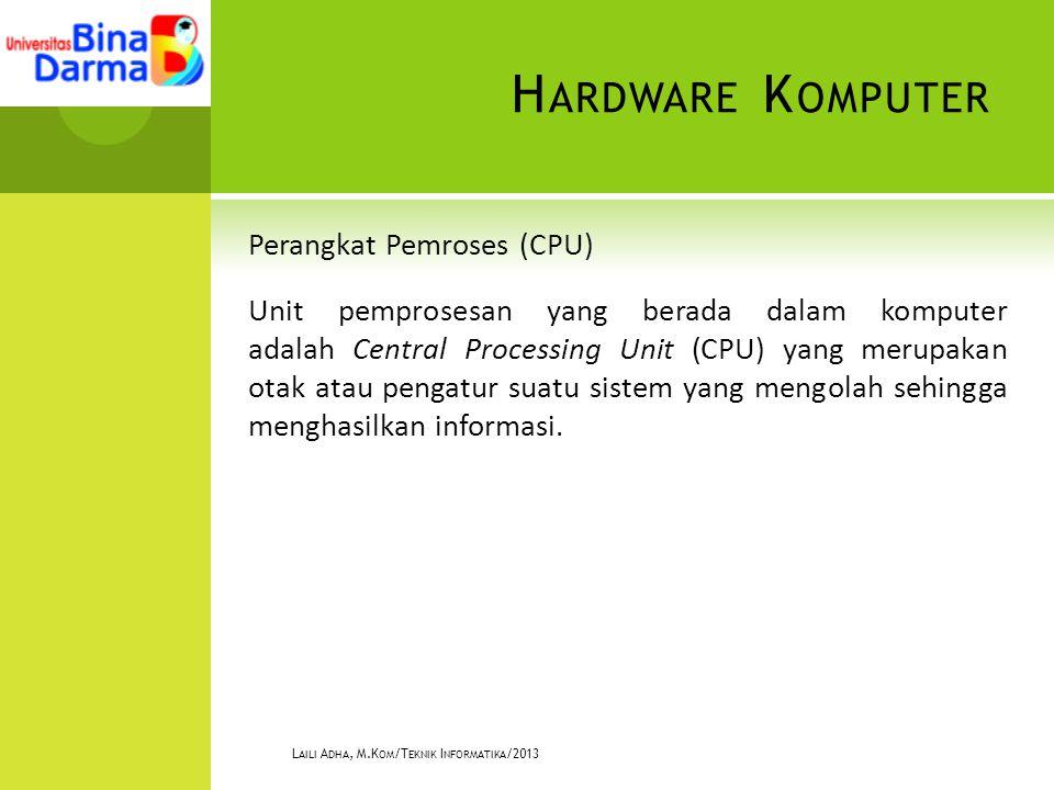 H ARDWARE K OMPUTER Perangkat Pemroses (CPU) Unit pemprosesan yang berada dalam komputer adalah Central Processing Unit (CPU) yang merupakan otak atau pengatur suatu sistem yang mengolah sehingga menghasilkan informasi.