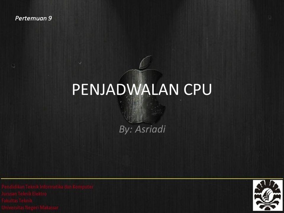 PENJADWALAN CPU By: Asriadi Pertemuan 9