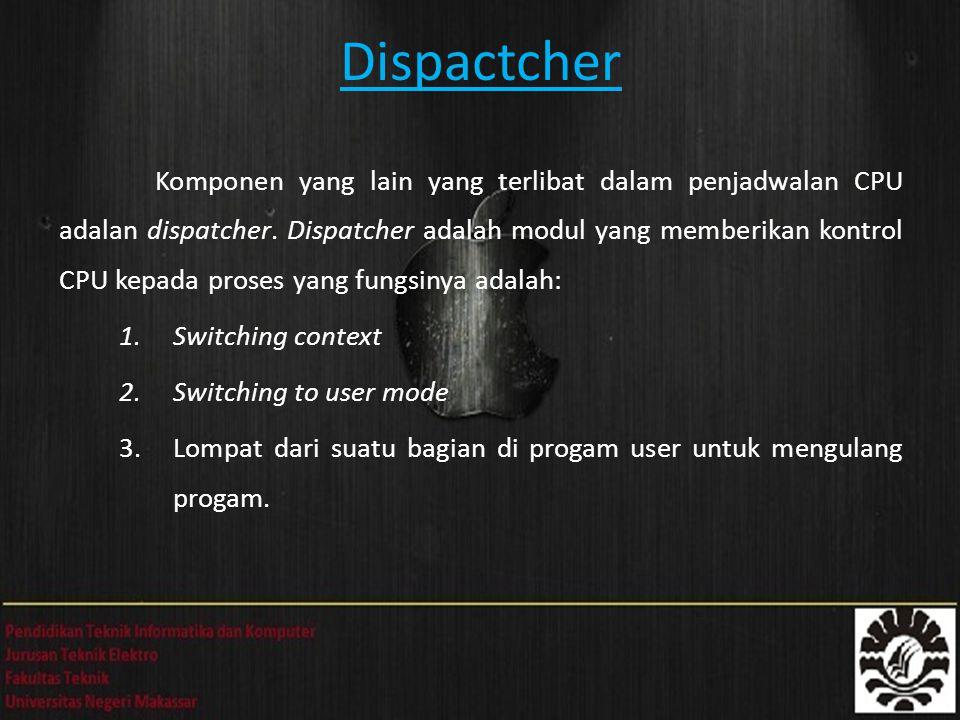 Dispactcher Komponen yang lain yang terlibat dalam penjadwalan CPU adalan dispatcher. Dispatcher adalah modul yang memberikan kontrol CPU kepada prose