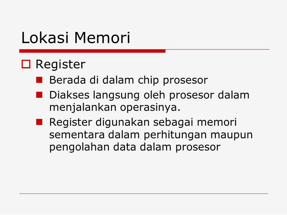 Lokasi Memori  Register Berada di dalam chip prosesor Diakses langsung oleh prosesor dalam menjalankan operasinya. Register digunakan sebagai memori