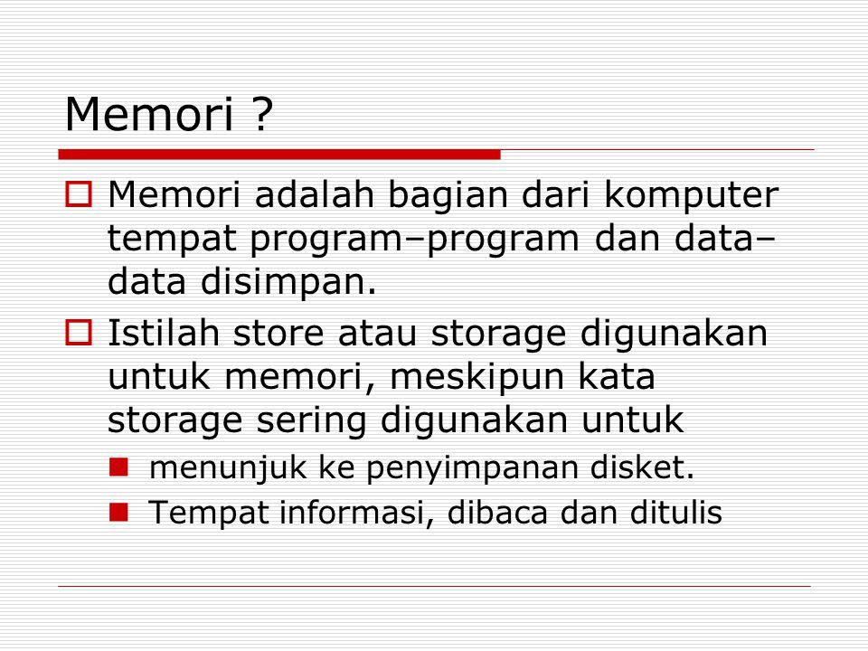 Memori ?  Memori adalah bagian dari komputer tempat program–program dan data– data disimpan.  Istilah store atau storage digunakan untuk memori, mes