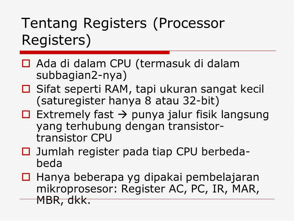 Tentang Registers (Processor Registers)  Ada di dalam CPU (termasuk di dalam subbagian2-nya)  Sifat seperti RAM, tapi ukuran sangat kecil (saturegis