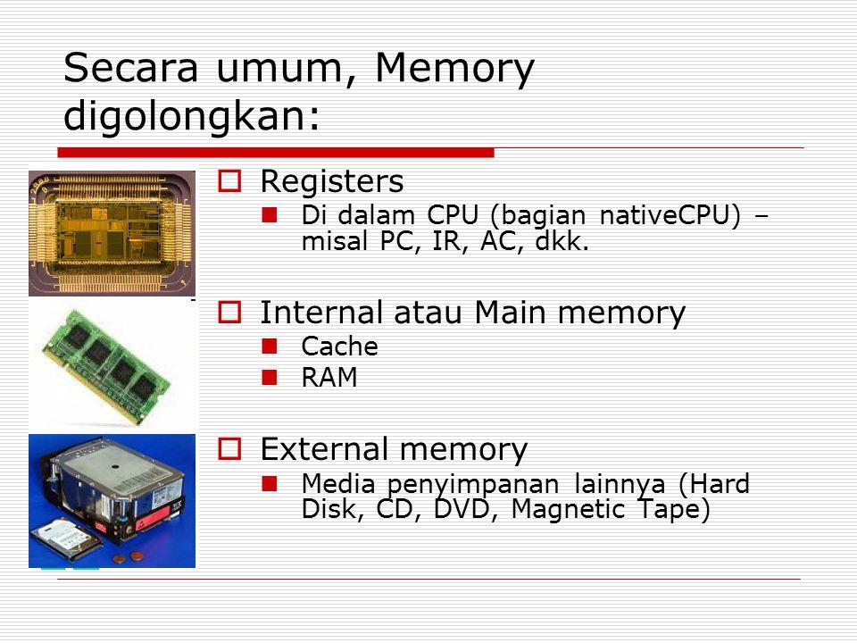 Secara umum, Memory digolongkan:  Registers Di dalam CPU (bagian nativeCPU) – misal PC, IR, AC, dkk.  Internal atau Main memory Cache RAM  External
