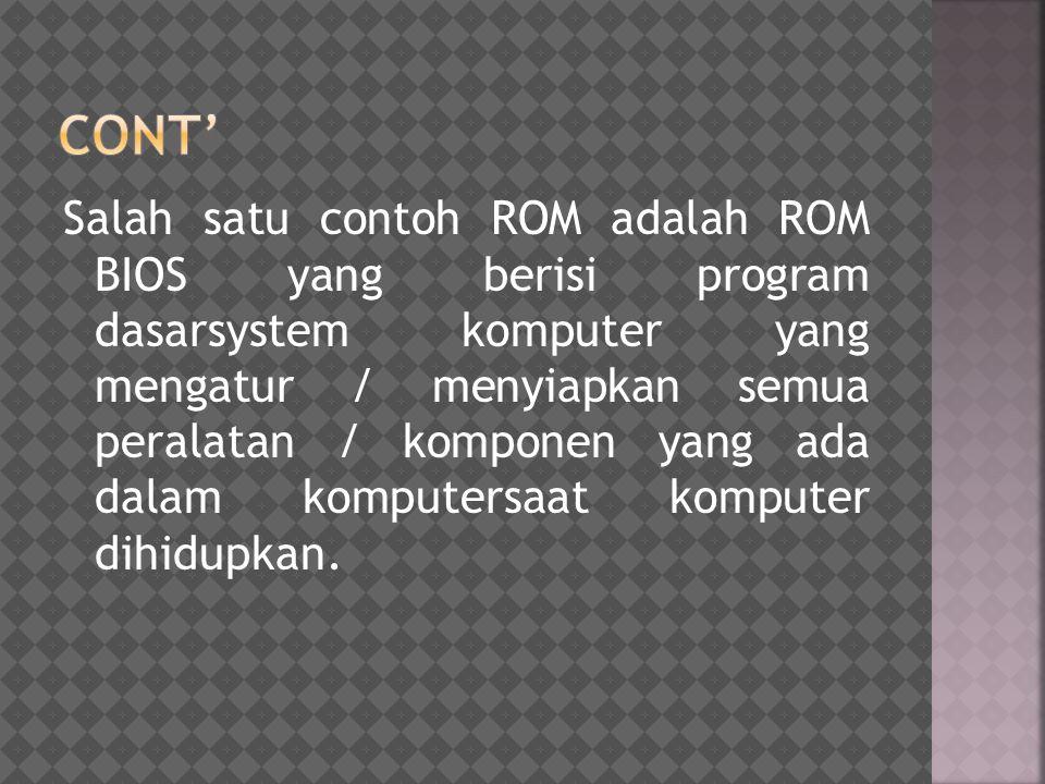 Salah satu contoh ROM adalah ROM BIOS yang berisi program dasarsystem komputer yang mengatur / menyiapkan semua peralatan / komponen yang ada dalam ko
