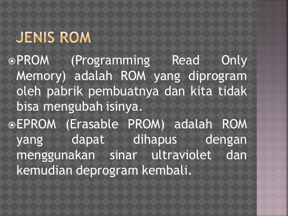  PROM (Programming Read Only Memory) adalah ROM yang diprogram oleh pabrik pembuatnya dan kita tidak bisa mengubah isinya.  EPROM (Erasable PROM) ad
