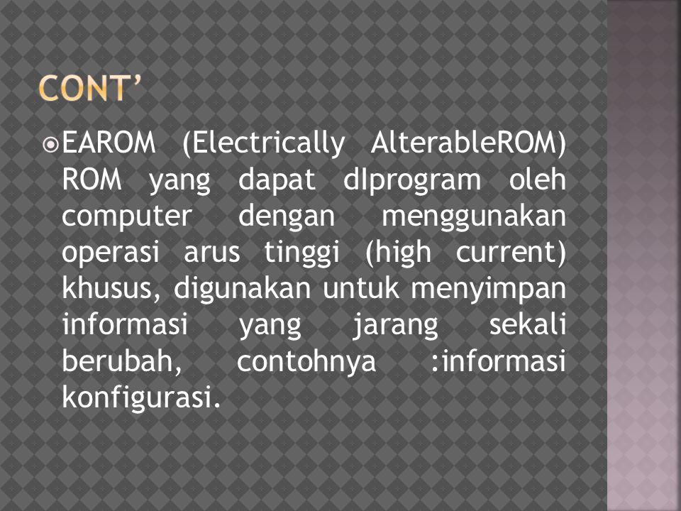  EAROM (Electrically AlterableROM) ROM yang dapat dIprogram oleh computer dengan menggunakan operasi arus tinggi (high current) khusus, digunakan unt