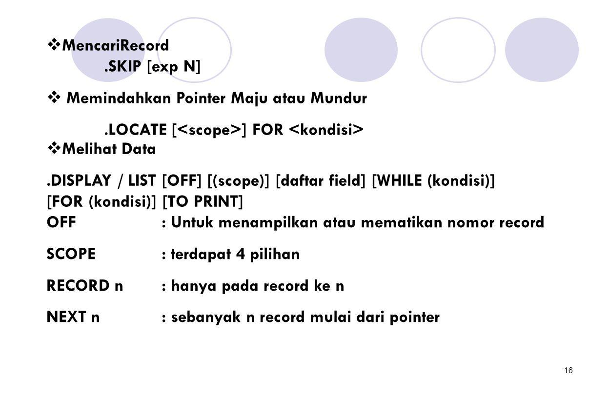 16  MencariRecord.SKIP [exp N]  Memindahkan Pointer Maju atau Mundur.LOCATE [ ] FOR  Melihat Data.DISPLAY / LIST [OFF] [(scope)] [daftar field] [WH