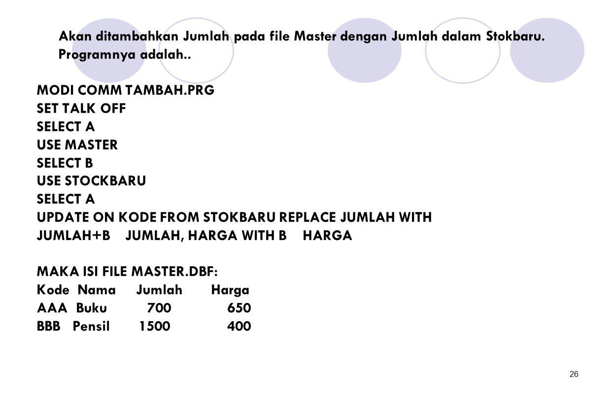26 Akan ditambahkan Jumlah pada file Master dengan Jumlah dalam Stokbaru. Programnya adalah.. MODI COMM TAMBAH.PRG SET TALK OFF SELECT A USE MASTER SE