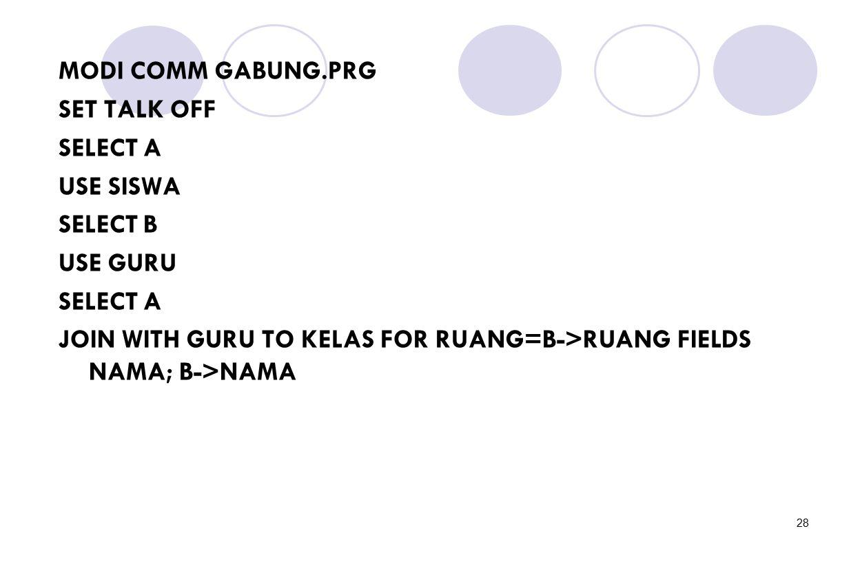 28 MODI COMM GABUNG.PRG SET TALK OFF SELECT A USE SISWA SELECT B USE GURU SELECT A JOIN WITH GURU TO KELAS FOR RUANG=B->RUANG FIELDS NAMA; B->NAMA