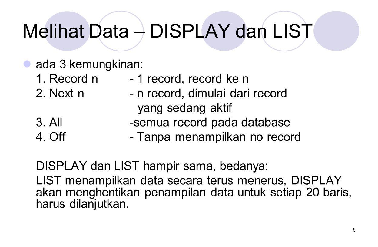 6 Melihat Data – DISPLAY dan LIST ada 3 kemungkinan: 1. Record n- 1 record, record ke n 2. Next n- n record, dimulai dari record yang sedang aktif 3.