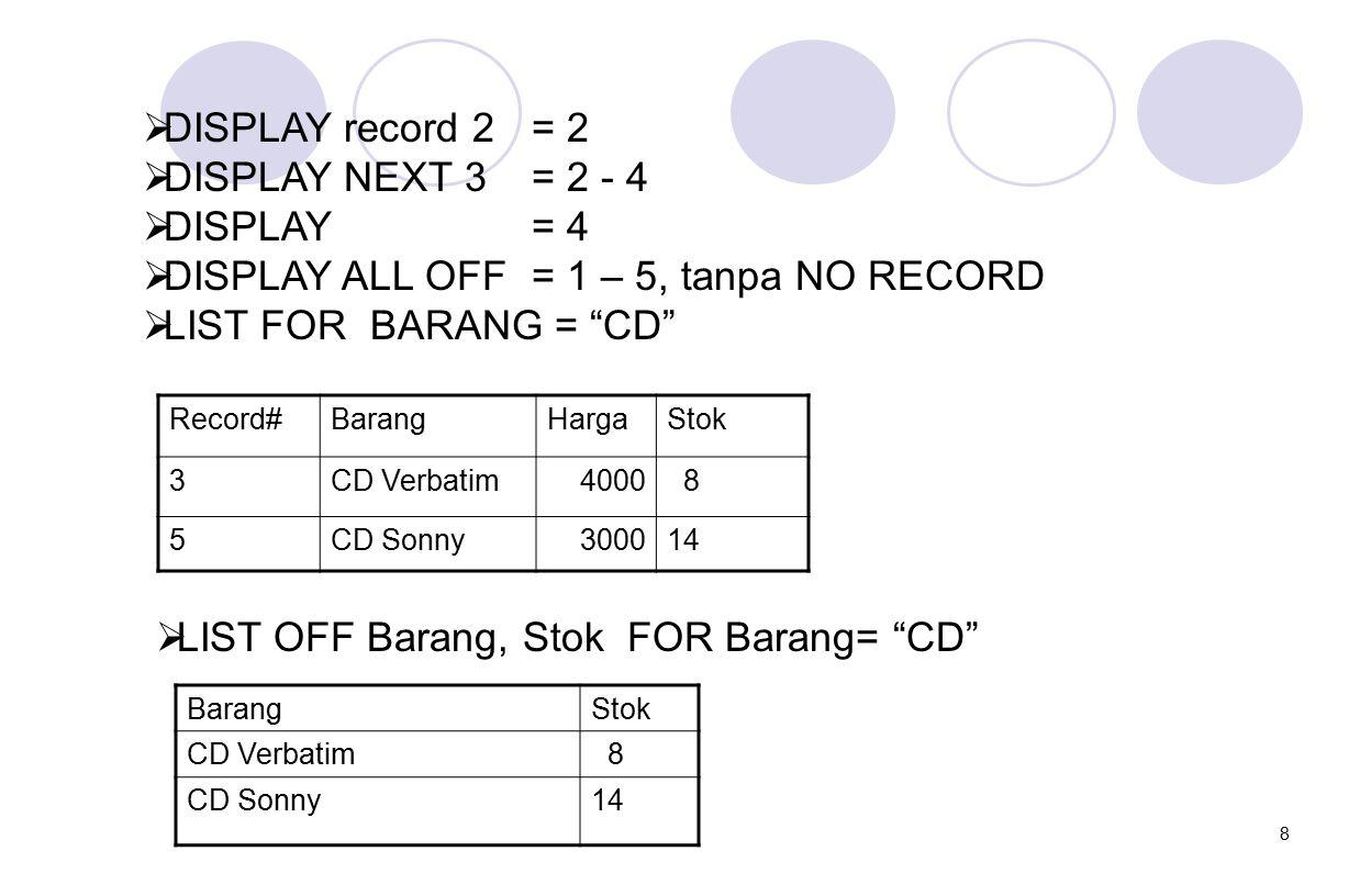 "8  DISPLAY record 2 = 2  DISPLAY NEXT 3 = 2 - 4  DISPLAY = 4  DISPLAY ALL OFF= 1 – 5, tanpa NO RECORD  LIST FOR BARANG = ""CD"" Record#BarangHargaS"