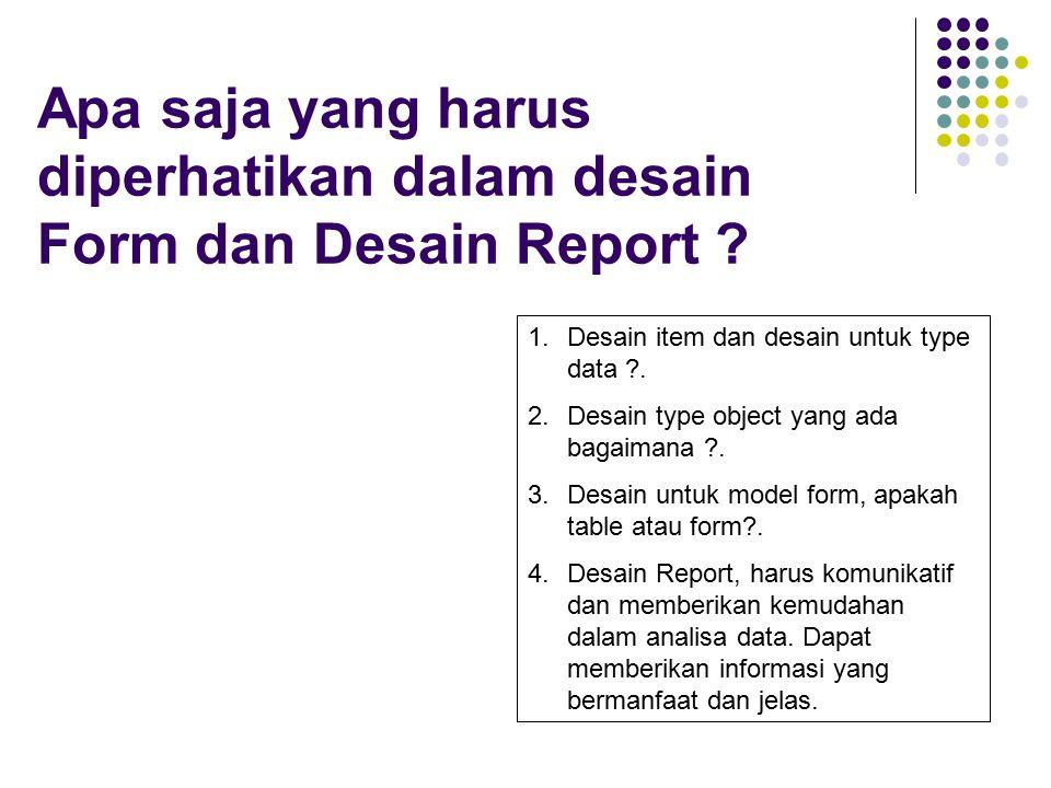 Apa saja yang harus diperhatikan dalam desain Form dan Desain Report ? 1.Desain item dan desain untuk type data ?. 2.Desain type object yang ada bagai