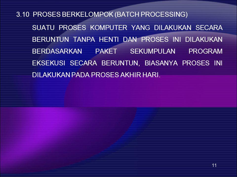 11 3.10 PROSES BERKELOMPOK (BATCH PROCESSING) SUATU PROSES KOMPUTER YANG DILAKUKAN SECARA BERUNTUN TANPA HENTI DAN PROSES INI DILAKUKAN BERDASARKAN PAKET SEKUMPULAN PROGRAM EKSEKUSI SECARA BERUNTUN, BIASANYA PROSES INI DILAKUKAN PADA PROSES AKHIR HARI.