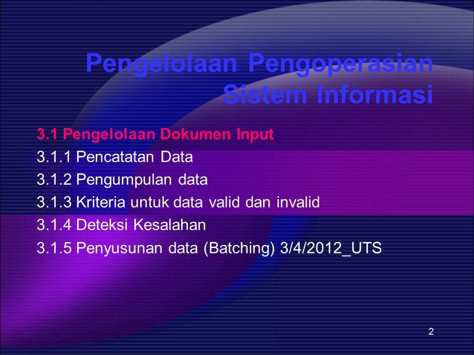 2 Pengelolaan Pengoperasian Sistem Informasi 3.1 Pengelolaan Dokumen Input 3.1.1 Pencatatan Data 3.1.2 Pengumpulan data 3.1.3 Kriteria untuk data vali