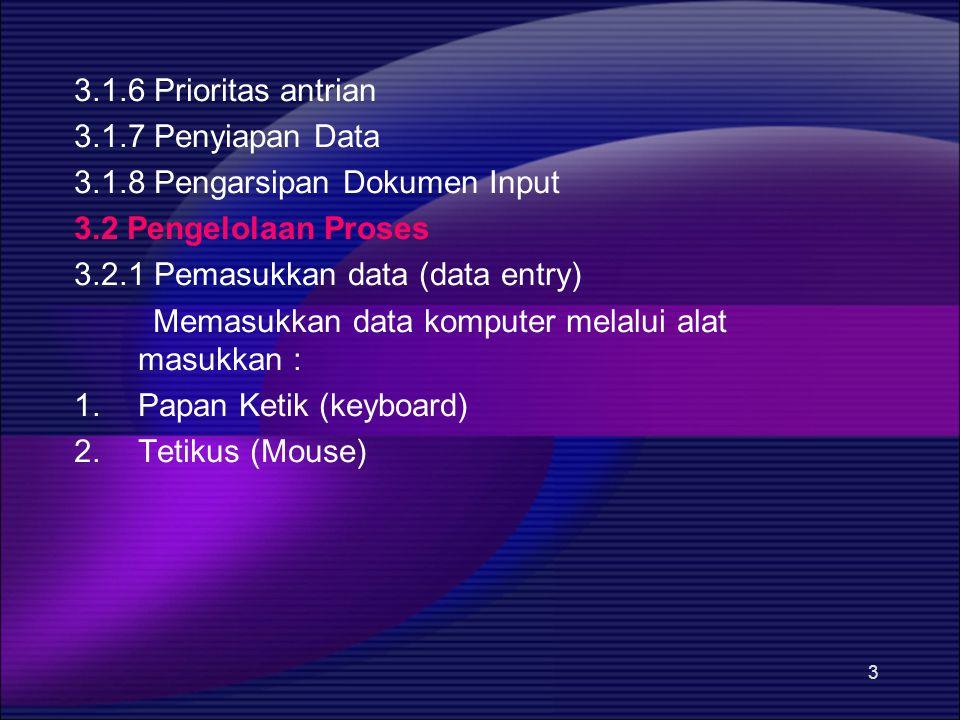 3 3.1.6 Prioritas antrian 3.1.7 Penyiapan Data 3.1.8 Pengarsipan Dokumen Input 3.2 Pengelolaan Proses 3.2.1 Pemasukkan data (data entry) Memasukkan data komputer melalui alat masukkan : 1.Papan Ketik (keyboard) 2.Tetikus (Mouse)