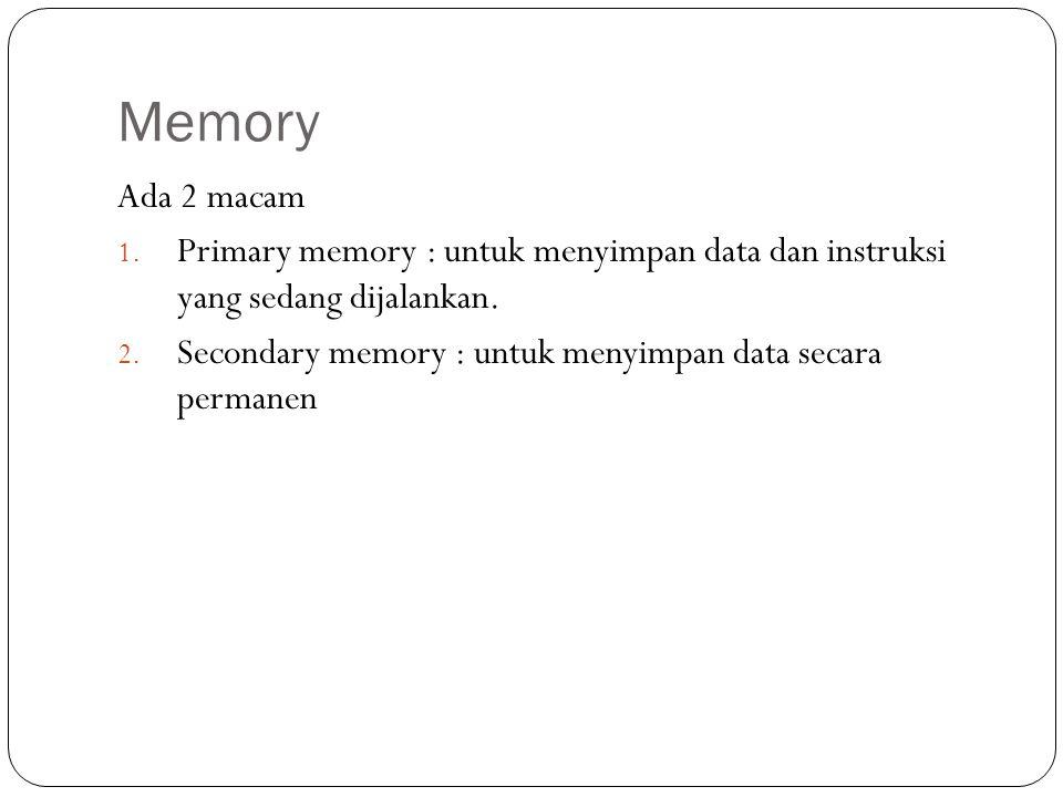Memory Ada 2 macam 1. Primary memory : untuk menyimpan data dan instruksi yang sedang dijalankan. 2. Secondary memory : untuk menyimpan data secara pe