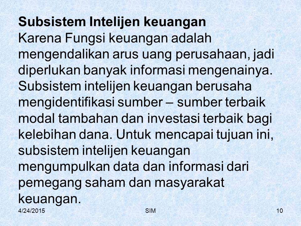 4/24/2015SIM10 Subsistem Intelijen keuangan Karena Fungsi keuangan adalah mengendalikan arus uang perusahaan, jadi diperlukan banyak informasi mengena