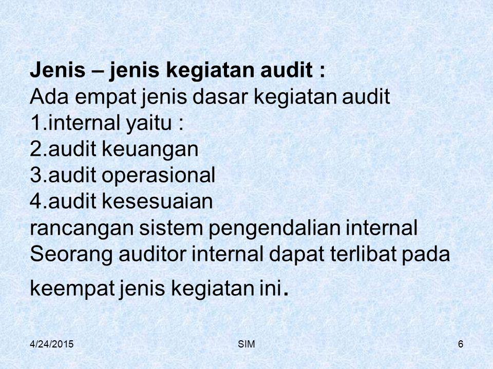 4/24/2015SIM6 Jenis – jenis kegiatan audit : Ada empat jenis dasar kegiatan audit 1.internal yaitu : 2.audit keuangan 3.audit operasional 4.audit kesesuaian rancangan sistem pengendalian internal Seorang auditor internal dapat terlibat pada keempat jenis kegiatan ini.