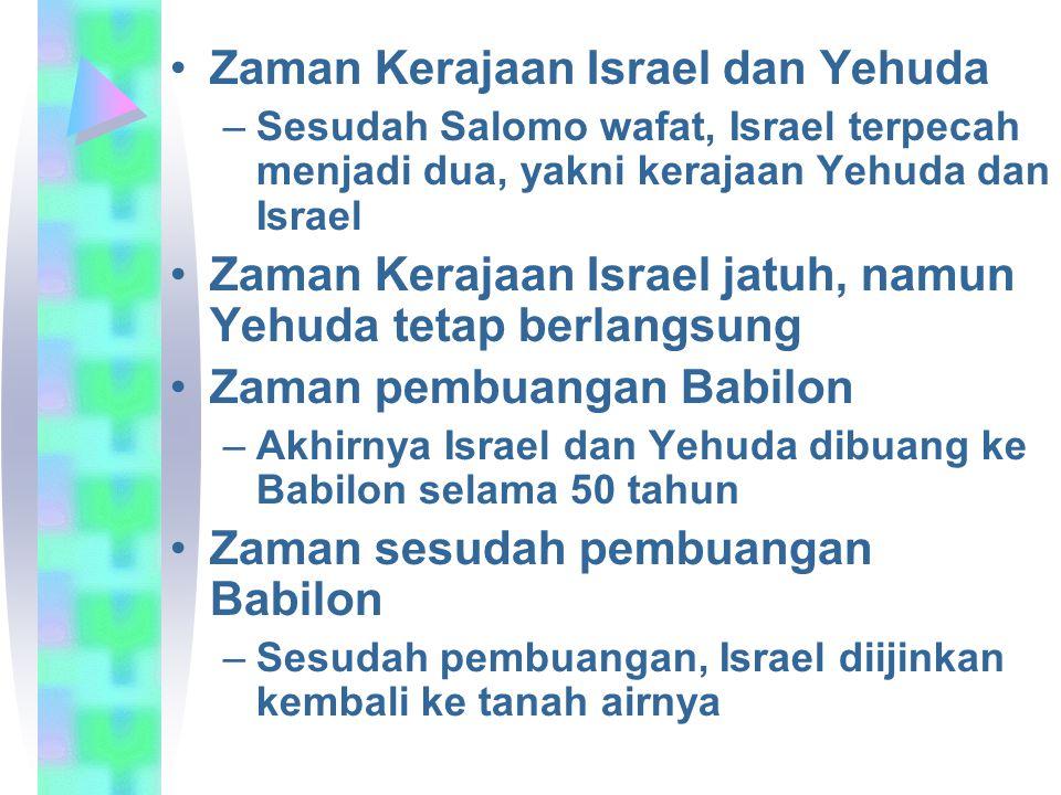 Zaman Kerajaan Israel dan Yehuda –Sesudah Salomo wafat, Israel terpecah menjadi dua, yakni kerajaan Yehuda dan Israel Zaman Kerajaan Israel jatuh, nam