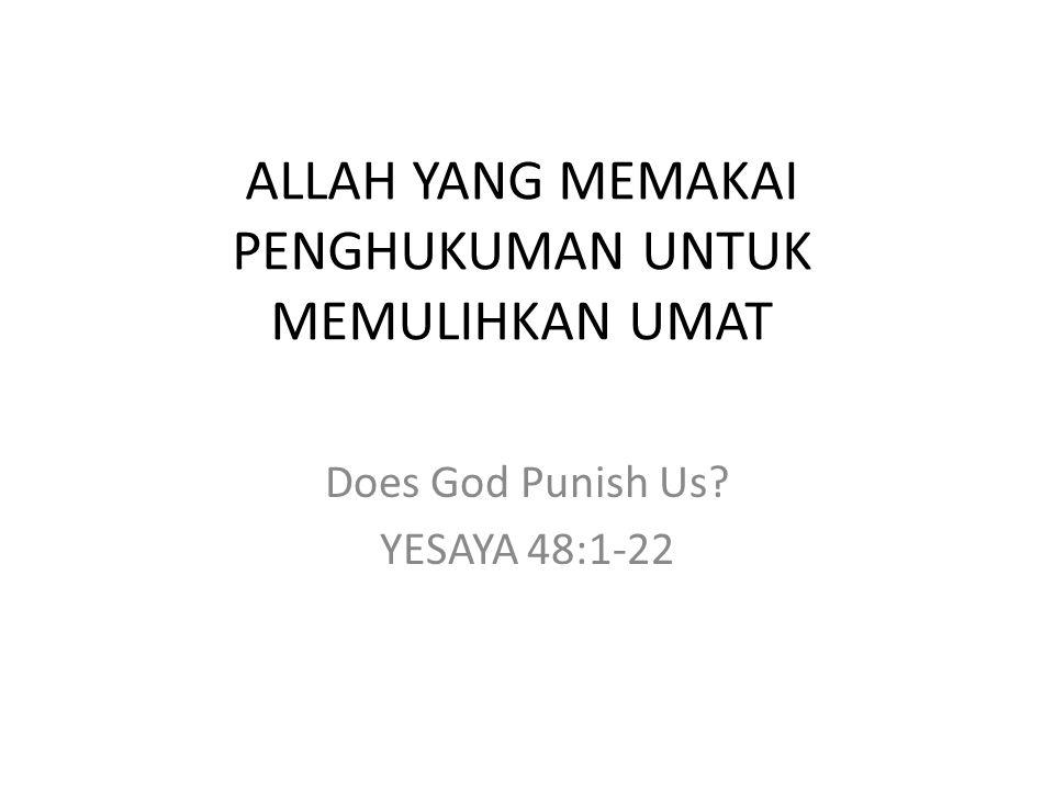 ALLAH YANG MEMAKAI PENGHUKUMAN UNTUK MEMULIHKAN UMAT Does God Punish Us? YESAYA 48:1-22