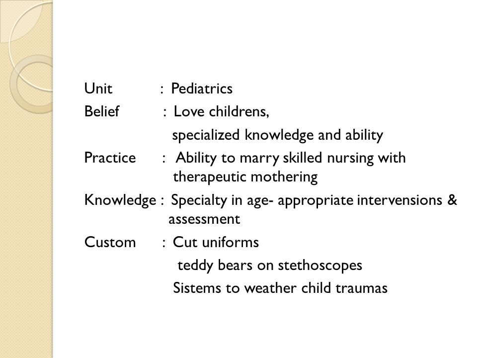 Unit : Pediatrics Belief : Love childrens, specialized knowledge and ability Practice : Ability to marry skilled nursing with therapeutic mothering Knowledge : Specialty in age- appropriate intervensions & assessment Custom : Cut uniforms teddy bears on stethoscopes Sistems to weather child traumas