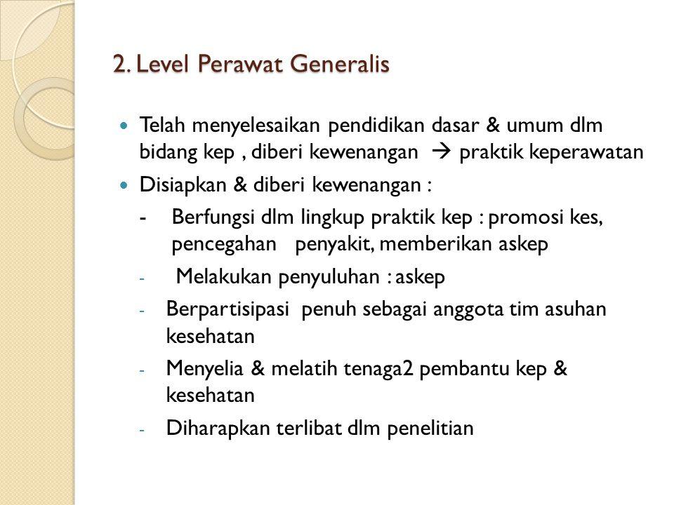 2. Level Perawat Generalis Telah menyelesaikan pendidikan dasar & umum dlm bidang kep, diberi kewenangan  praktik keperawatan Disiapkan & diberi kewe