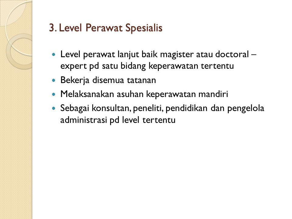 3. Level Perawat Spesialis Level perawat lanjut baik magister atau doctoral – expert pd satu bidang keperawatan tertentu Bekerja disemua tatanan Melak