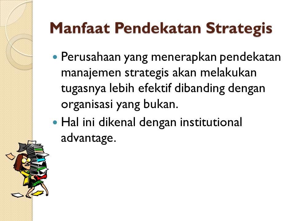 Manfaat Pendekatan Strategis Perusahaan yang menerapkan pendekatan manajemen strategis akan melakukan tugasnya lebih efektif dibanding dengan organisasi yang bukan.