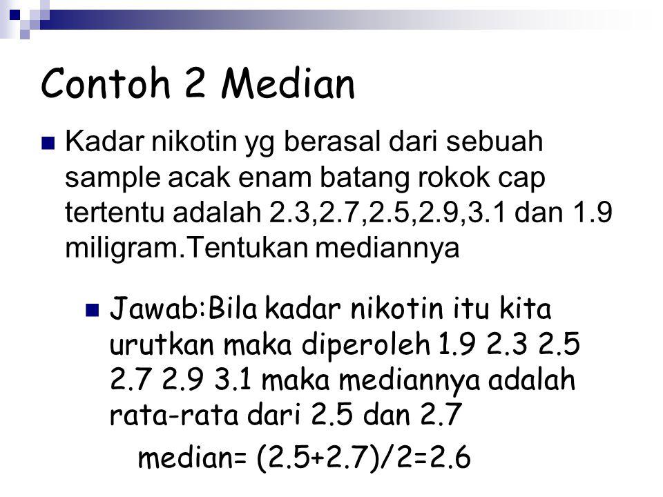 Contoh 2 Median Kadar nikotin yg berasal dari sebuah sample acak enam batang rokok cap tertentu adalah 2.3,2.7,2.5,2.9,3.1 dan 1.9 miligram.Tentukan m