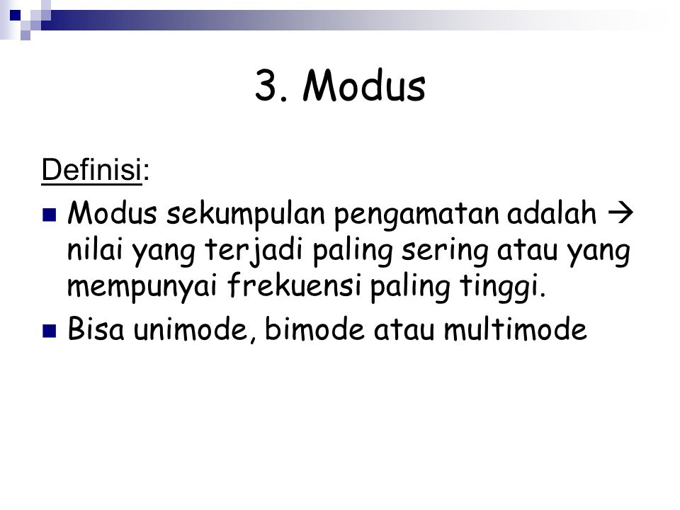 3. Modus Definisi: Modus sekumpulan pengamatan adalah  nilai yang terjadi paling sering atau yang mempunyai frekuensi paling tinggi. Bisa unimode, bi