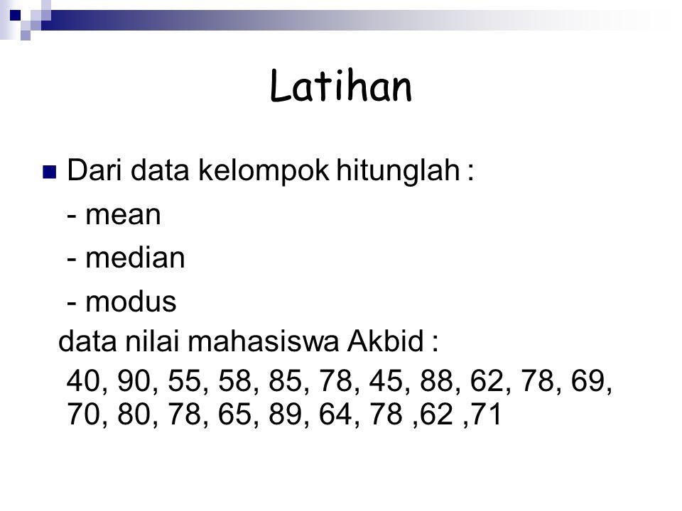 Latihan Dari data kelompok hitunglah : - mean - median - modus data nilai mahasiswa Akbid : 40, 90, 55, 58, 85, 78, 45, 88, 62, 78, 69, 70, 80, 78, 65
