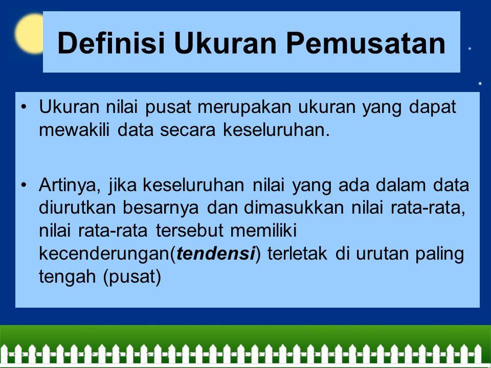 Definisi Ukuran Pemusatan Ukuran nilai pusat merupakan ukuran yang dapat mewakili data secara keseluruhan. Artinya, jika keseluruhan nilai yang ada da